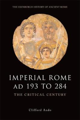 Imperial Rome AD 193 to 284: The Critical Century - Edinburgh History of Ancient Rome (Paperback)