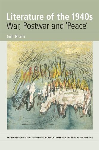 Literature of the 1940s: War, Postwar and 'Peace': Volume 5 - Edinburgh History of Twentieth-century Literature in Britain (Hardback)