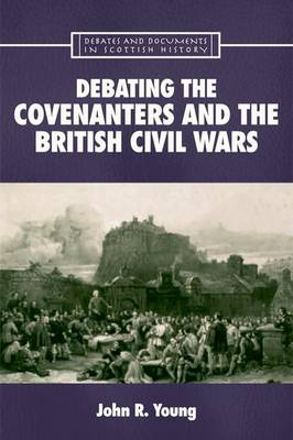 Debating the Covenanters and the British Civil Wars - Debates and Documents in Scottish History Eup (Hardback)