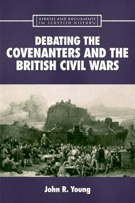 Debating the Covenanters and the British Civil Wars - Debates and Documents in Scottish History (Paperback)
