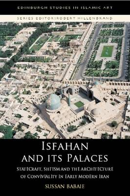 Isfahan and Its Palaces: Statecraft, Shi'ism and the Architecture of Conviviality in Early Modern Iran - Edinburgh Studies in Islamic Art (Hardback)