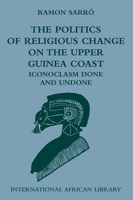 The Politics of Religious Change on the Upper Guinea Coast: Iconoclasm Done and Undone - International African Library No. 38 (Hardback)