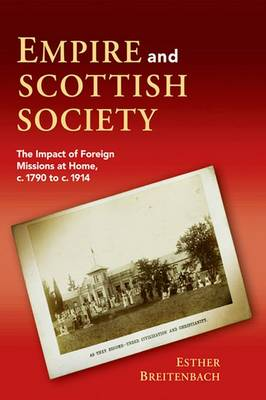 Empire and Scottish Society: The Impact of Foreign Missions at Home, C. 1790 to C. 1914 (Hardback)