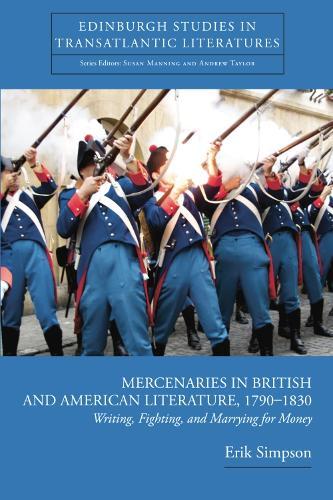 Mercenaries in British and American Literature, 1790--1830: Writing, Fighting, and Marrying for Money - Edinburgh Studies in Transatlantic Literatures (Hardback)