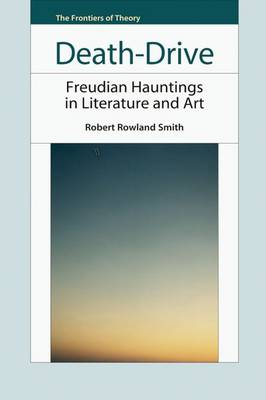 Death-drive: Freudian Hauntings in Literature and Art - The Frontiers of Theory (Hardback)