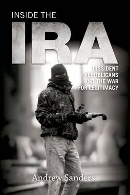 Inside the IRA: Dissident Republicans and the War for Legitimacy (Hardback)