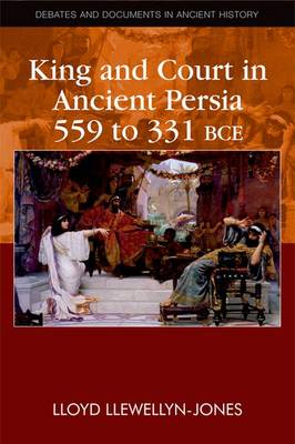 King and Court in Ancient Persia 559 to 331 BCE - Debates and Documents in Ancient History (Hardback)