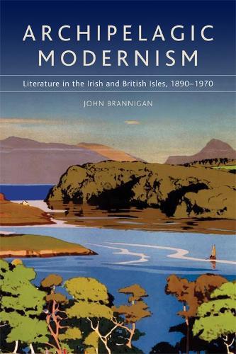 Archipelagic Modernism: Literature in the Irish and British Isles, 1890-1970 (Paperback)