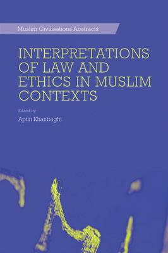 Interpretations of Law and Ethics in Muslim Contexts - Muslim Civilisations Abstracts (Hardback)