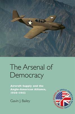The Arsenal of Democracy: Aircraft Supply and the Anglo-American Alliance, 1938-1942 (Hardback)