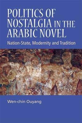 Politics of Nostalgia in the Arabic Novel: Nation-State, Modernity and Tradition (Hardback)