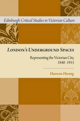 London's Underground Spaces: Representing the Victorian City, 1840-1915 - Edinburgh Critical Studies in Victorian Culture (Hardback)