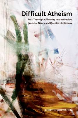 Difficult Atheism: Post-Theological Thinking in Alain Badiou, Jean-Luc Nancy and Quentin Meillassoux - Crosscurrents (Paperback)