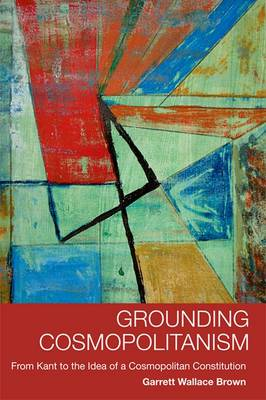 Grounding Cosmopolitanism: From Kant to the Idea of a Cosmopolitan Constitution (Paperback)