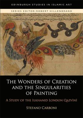 The Wonders of Creation and the Singularities of Painting: A Study of the Ilkhanid London Qazv?n? - Edinburgh Studies in Islamic Art (Hardback)