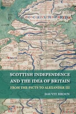 Scottish Independence and the Idea of Britain: From the Picts to Alexander III (Paperback)