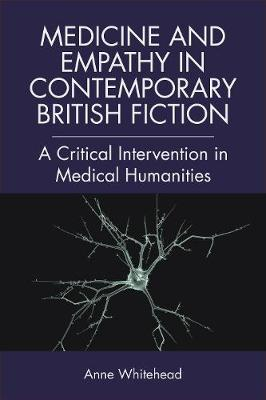 Medicine and Empathy in Contemporary British Fiction: A Critical Intervention in Medical Humanities - Edinburgh Critical Studies in Modernism, Drama and Performance (Hardback)