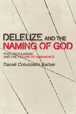 Deleuze and the Naming of God: Post-Secularism and the Future of Immanence - Plateaus - New Directions in Deleuze Studies (Hardback)