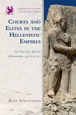 Courts and Elites in the Hellenistic Empires: The Near East After the Achaemenids, c. 330 to 30 BCE - Edinburgh Studies in Ancient Persia (Hardback)