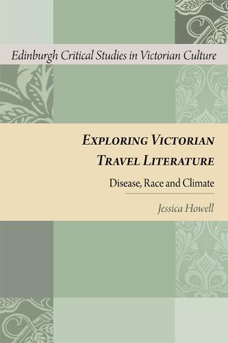 Exploring Victorian Travel Literature: Disease, Race and Climate - Edinburgh Critical Studies in Victorian Culture (Hardback)