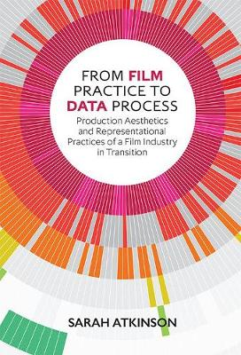 From Film Practice to Data Process: Production Aesthetics and Representational Practices of a Film Industry in Transition (Hardback)