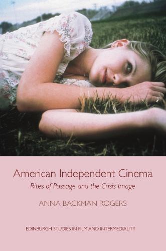 American Independent Cinema: Rites of Passage and the Crisis Image - Edinburgh Studies in Film (Hardback)