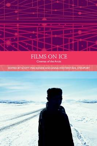 Films on Ice: Cinemas of the Arctic - Traditions in World Cinema (Hardback)