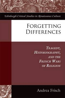 Forgetting Differences: Tragedy, Historiography, and the French Wars of Religion (Hardback)