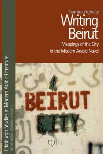 Writing Beirut: Mappings of the City in the Modern Arabic Novel - Edinburgh Studies in Modern Arabic Literature (Hardback)