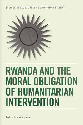 Rwanda and the Moral Obligation of Humanitarian Intervention - Studies in Global Justice and Human Rights (Paperback)