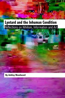 Lyotard and the Inhuman Condition: Reflections on Nihilism, Information and Art (Hardback)
