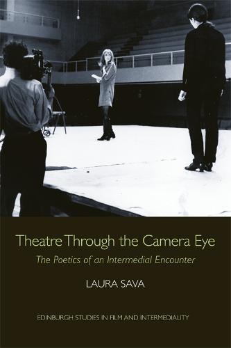 Theatre Through the Camera Eye: The Poetics of an Intermedial Encounter - Edinburgh Studies in Film and Intermediality (Hardback)