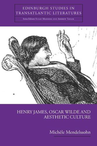 Henry James, Oscar Wilde and Aesthetic Culture - Edinburgh Studies in Transatlantic Literatures (Paperback)