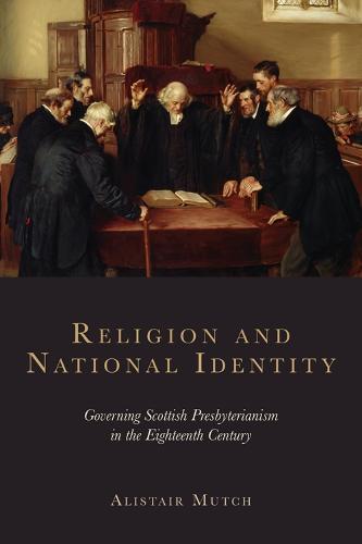 Religion and National Identity: Governing Scottish Presbyterianism in the Eighteenth Century (Hardback)