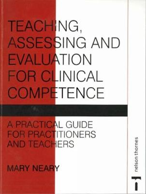Teaching, Assessing and Evaluation for Clinical Competence: A Practical Guide for Practitioners and Teachers (Paperback)