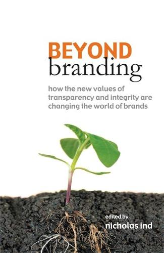 Beyond Branding: How the New Values of Transparency and Integrity are Changing the World of Brands (Paperback)