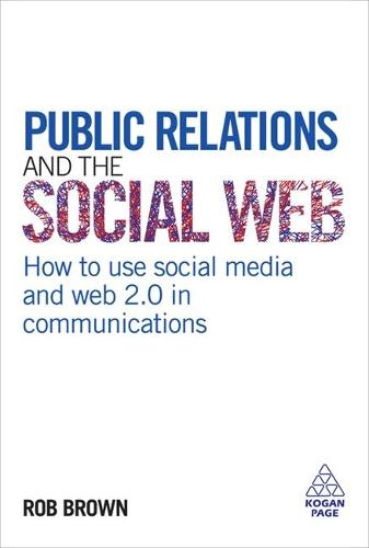 Public Relations and the Social Web: How to Use Social Media and Web 2.0 in Communications (Hardback)