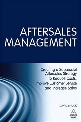 Aftersales Management: Creating a Successful Aftersales Strategy to Reduce Costs, Improve Customer Service and Increase Sales (Hardback)