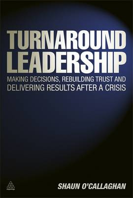 Turnaround Leadership: Making Decisions Rebuilding Trust and Delivering Results After a Crisis (Hardback)