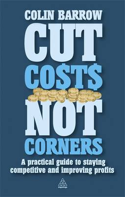 Cut Costs Not Corners: A Practical Guide to Staying Competitive and Improving Profits (Paperback)