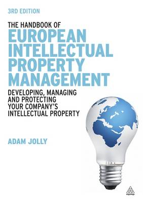 The Handbook of European Intellectual Property Management: Developing, Managing and Protecting Your Company's Intellectual Property (Hardback)