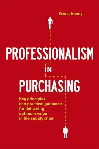 Professionalism in Purchasing: Key Principles and Practical Guidance for Delivering Optimum Value in the Supply Chain (Hardback)