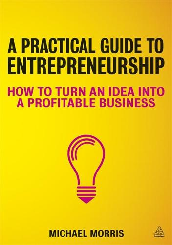 A Practical Guide to Entrepreneurship: How to Turn an Idea into a Profitable Business (Paperback)