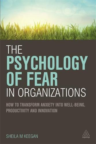 The Psychology of Fear in Organizations: How to Transform Anxiety into Well-being, Productivity and Innovation (Paperback)