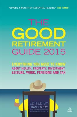 The Good Retirement Guide 2015: Everything You Need to Know About Health, Property, Investment, Leisure, Work, Pensions and Tax (Paperback)