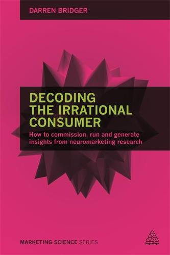 Decoding the Irrational Consumer: How to Commission, Run and Generate Insights from Neuromarketing Research - Marketing Science (Paperback)
