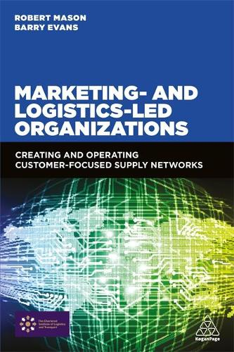 Marketing and Logistics Led Organizations: Creating and Operating Customer Focused Supply Networks (Paperback)
