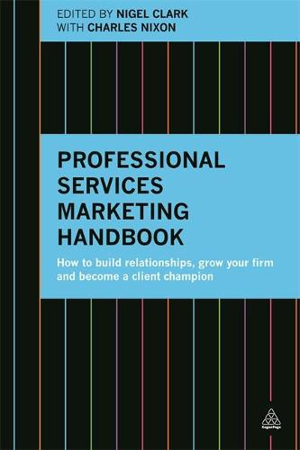 Professional Services Marketing Handbook: How to Build Relationships, Grow Your Firm and Become a Client Champion (Hardback)