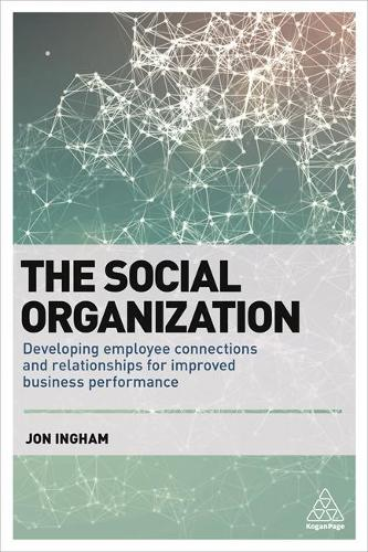 The Social Organization: Developing Employee Connections and Relationships for Improved Business Performance (Paperback)
