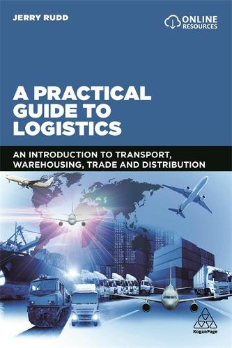 A Practical Guide to Logistics: An Introduction to Transport, Warehousing, Trade and Distribution (Paperback)
